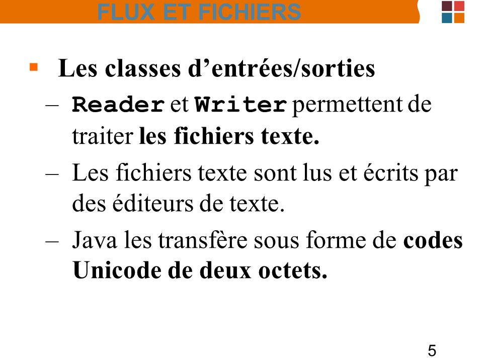 26 Les classes BufferedReader et Scanner Exemple : String input = 1 fish 2 fish red fish blue fish ; Scanner s = new Scanner(input).useDelimiter( \\s*fish\\s* ); System.out.print(s.nextInt()); System.out.print(s.nextInt()); System.out.print(s.next()); System.out.println(s.next()); s.close(); 1 2 red blue FLUX ET FICHIERS