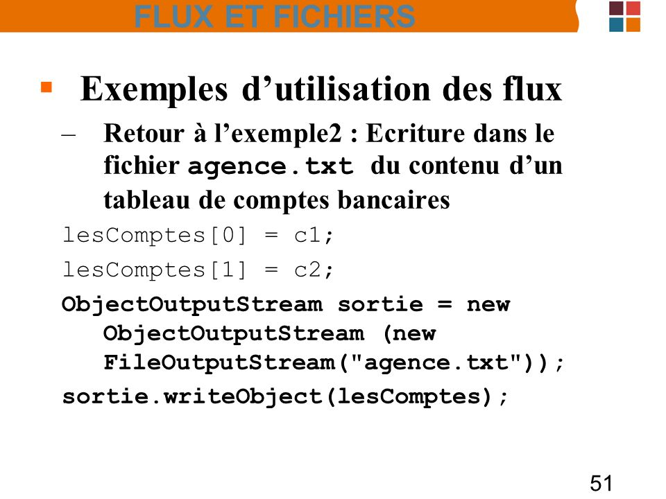 51 Exemples dutilisation des flux –Retour à lexemple2 : Ecriture dans le fichier agence.txt du contenu dun tableau de comptes bancaires lesComptes[0] = c1; lesComptes[1] = c2; ObjectOutputStream sortie = new ObjectOutputStream (new FileOutputStream( agence.txt )); sortie.writeObject(lesComptes); FLUX ET FICHIERS