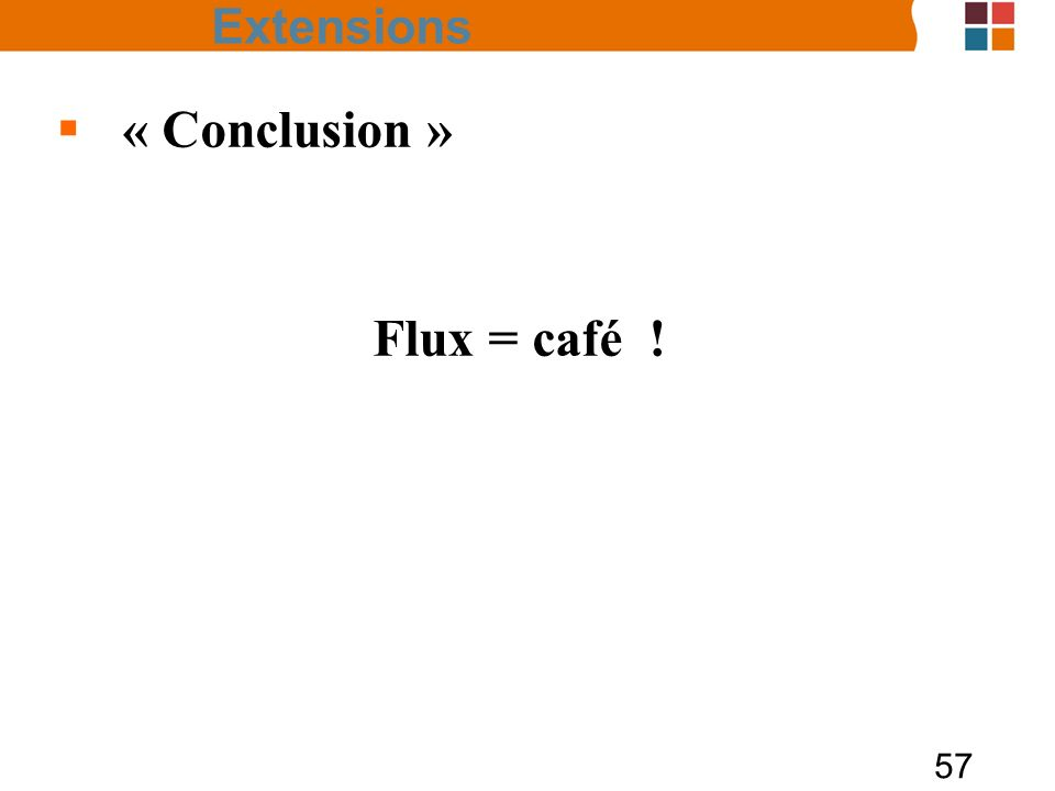 57 Extensions « Conclusion » Flux = café !