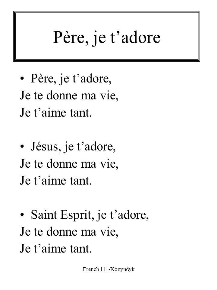 French 111-Konyndyk Père, je tadore Père, je tadore, Je te donne ma vie, Je taime tant. Jésus, je tadore, Je te donne ma vie, Je taime tant. Saint Esp