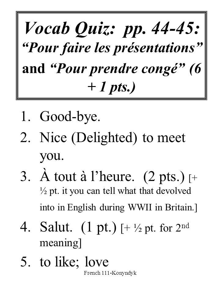 French 111-Konyndyk Vocab Quiz: pp. 44-45: Pour faire les présentations and Pour prendre congé (6 + 1 pts.) 1.Good-bye. 2.Nice (Delighted) to meet you