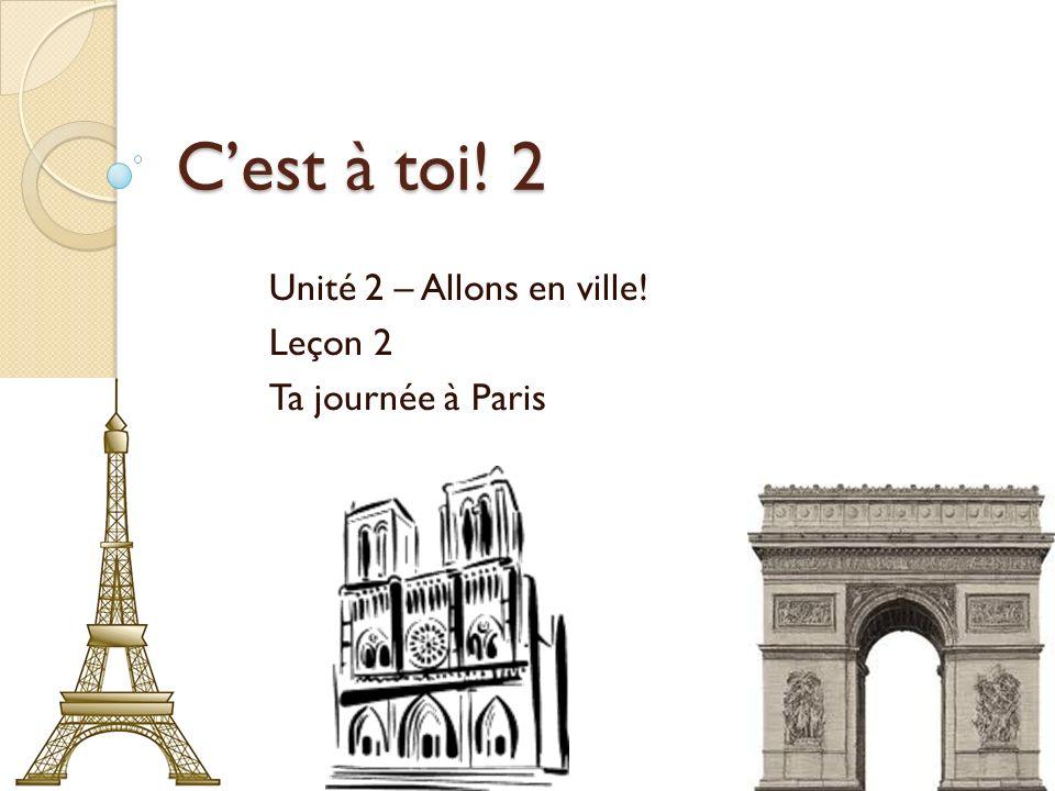 Cest à toi! 2 Unité 2 – Allons en ville! Leçon 2 Ta journée à Paris