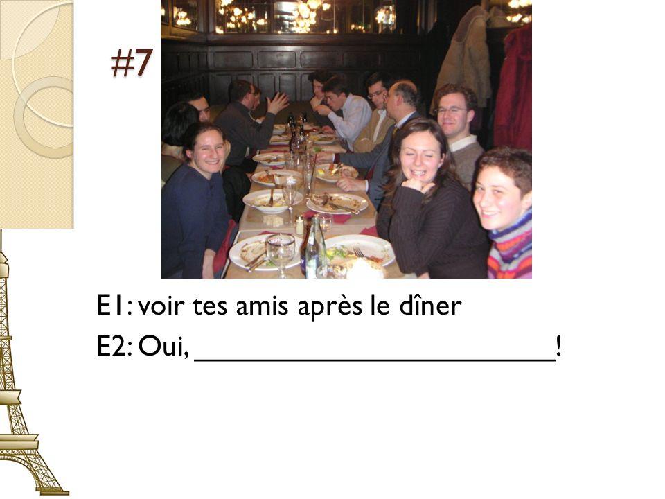 #7 E1: voir tes amis après le dîner E2: Oui, ______________________!