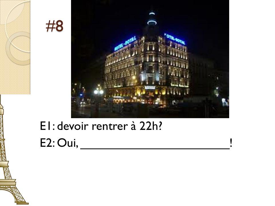 #8 E1: devoir rentrer à 22h? E2: Oui, ______________________!