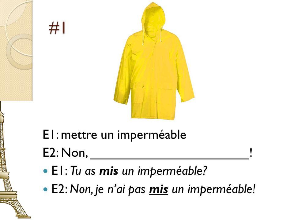 #1 E1: mettre un imperméable E2: Non, ______________________! E1: Tu as mis un imperméable? E2: Non, je nai pas mis un imperméable!