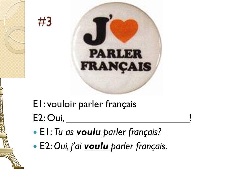 #3 E1: vouloir parler français E2: Oui, ______________________! E1: Tu as voulu parler français? E2: Oui, jai voulu parler français.