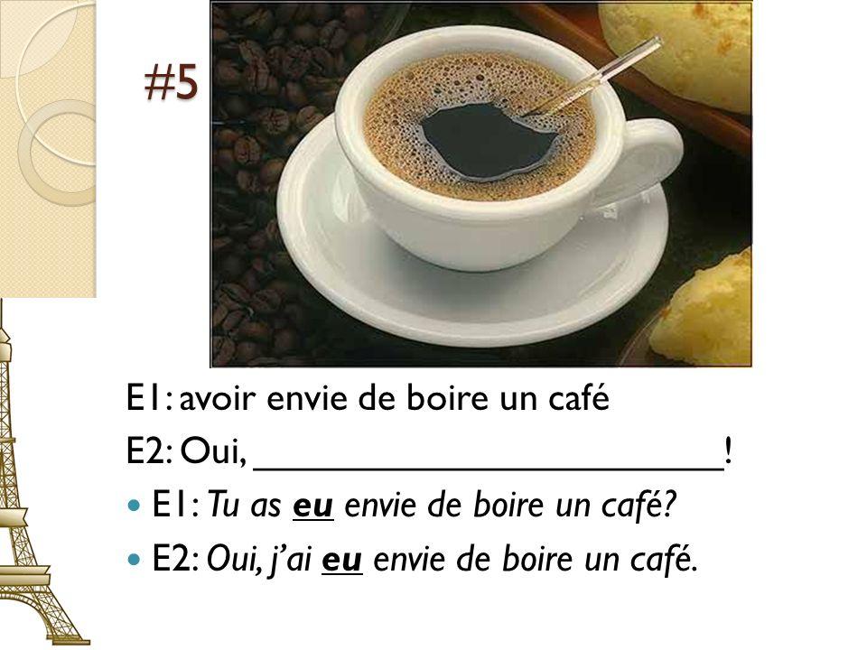 #5 E1: avoir envie de boire un café E2: Oui, ______________________! E1: Tu as eu envie de boire un café? E2: Oui, jai eu envie de boire un café.