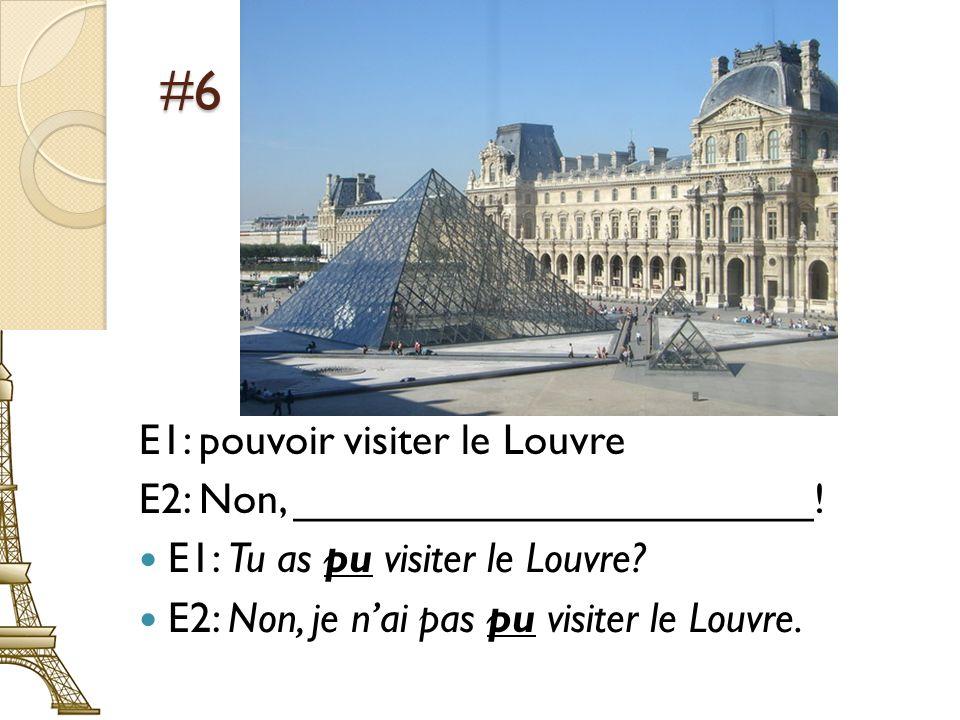 #6 E1: pouvoir visiter le Louvre E2: Non, ______________________! E1: Tu as pu visiter le Louvre? E2: Non, je nai pas pu visiter le Louvre.