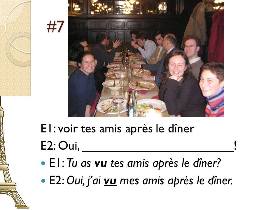 #7 E1: voir tes amis après le dîner E2: Oui, ______________________! E1: Tu as vu tes amis après le dîner? E2: Oui, jai vu mes amis après le dîner.