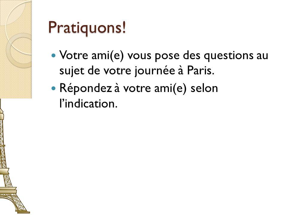 Pratiquons! Votre ami(e) vous pose des questions au sujet de votre journée à Paris. Répondez à votre ami(e) selon lindication.