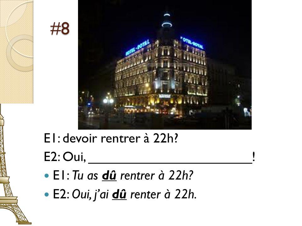 #8 E1: devoir rentrer à 22h? E2: Oui, ______________________! E1: Tu as dû rentrer à 22h? E2: Oui, jai dû renter à 22h.