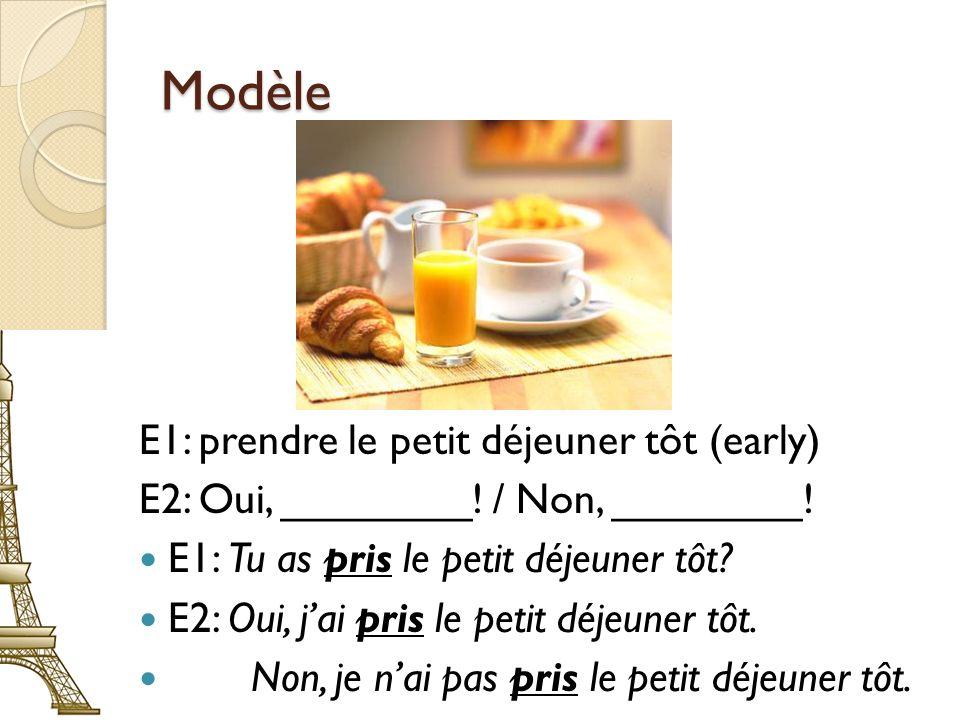 Modèle E1: prendre le petit déjeuner tôt (early) E2: Oui, ________! / Non, ________! E1: Tu as pris le petit déjeuner tôt? E2: Oui, jai pris le petit
