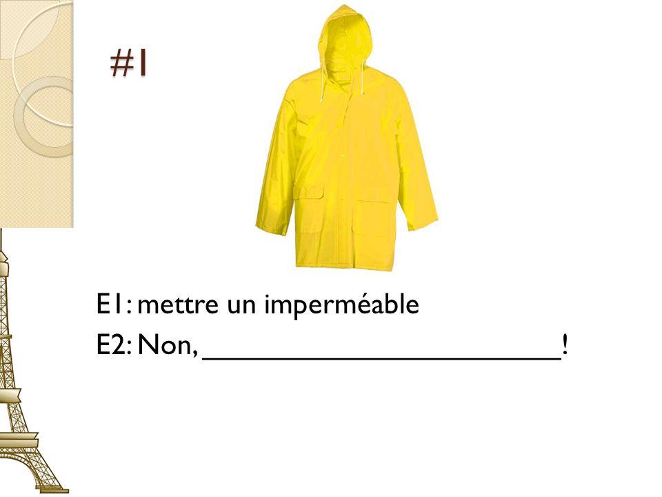 #1 E1: mettre un imperméable E2: Non, ______________________!