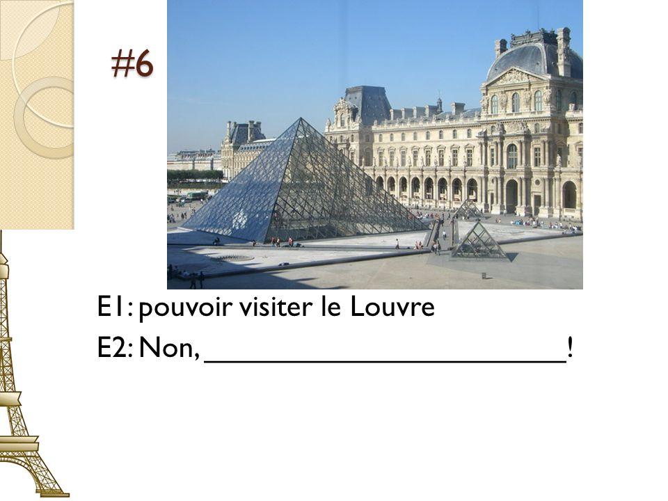 #6 E1: pouvoir visiter le Louvre E2: Non, ______________________!
