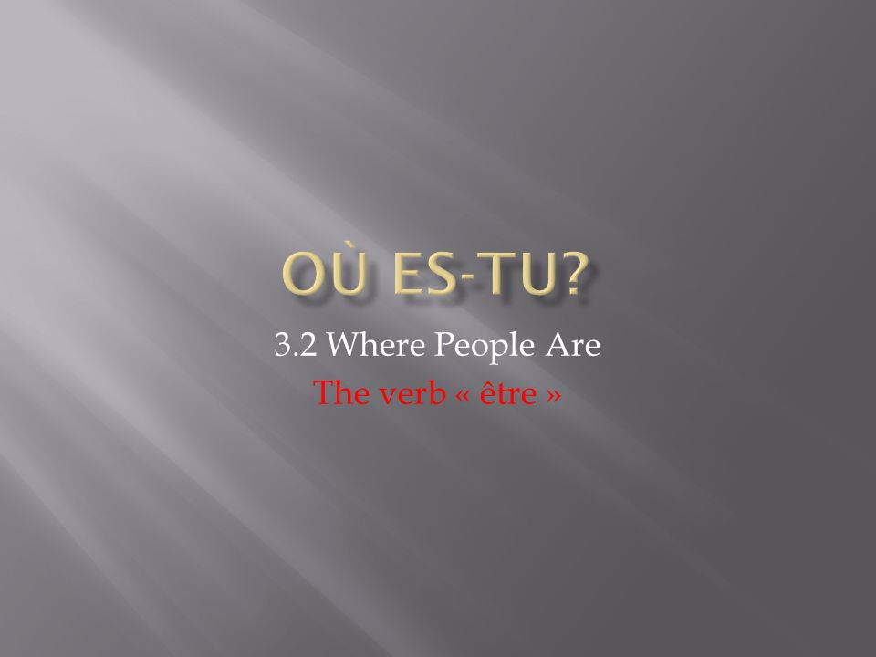 First, say where the person is, using the verb to be.