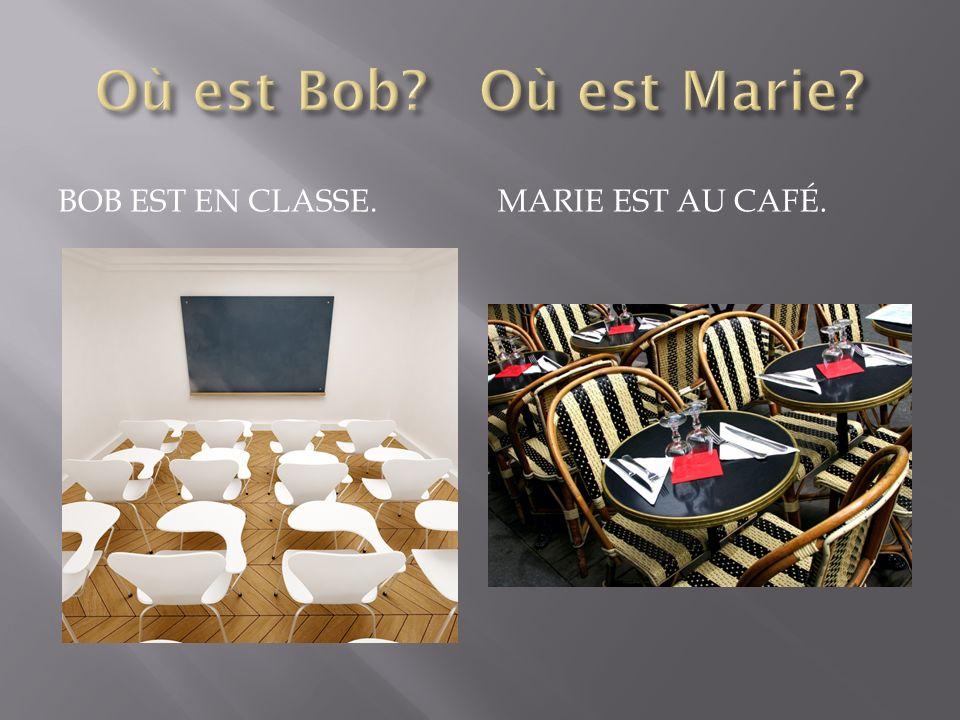 BOB EST EN CLASSE. MARIE EST AU CAFÉ.