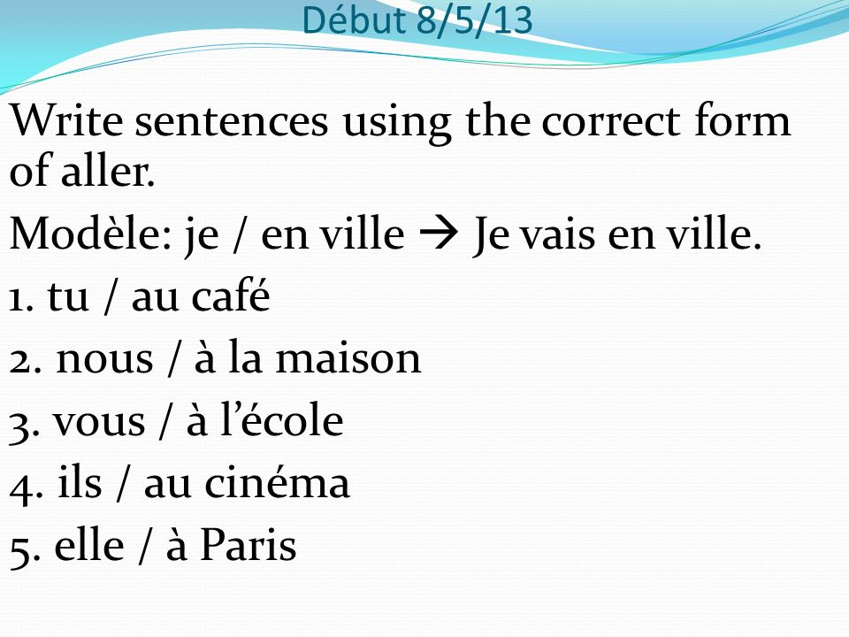 Début 9/5/13 Write sentences using the correct form of aller and the correct contraction, if necessary.