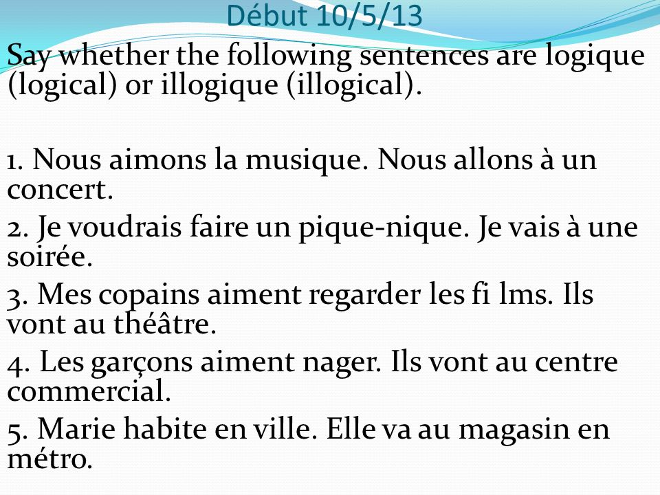 Début 10/5/13 Say whether the following sentences are logique (logical) or illogique (illogical).