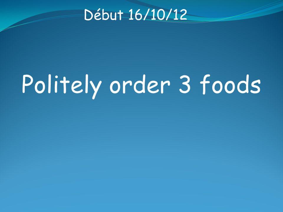 Début 16/10/12 Politely order 3 foods