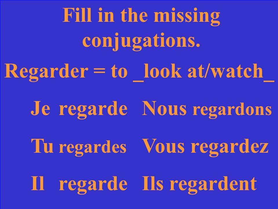 Fill in the missing conjugations. Regarder = to ____ JeregardeNous TuVous regardez IlIls