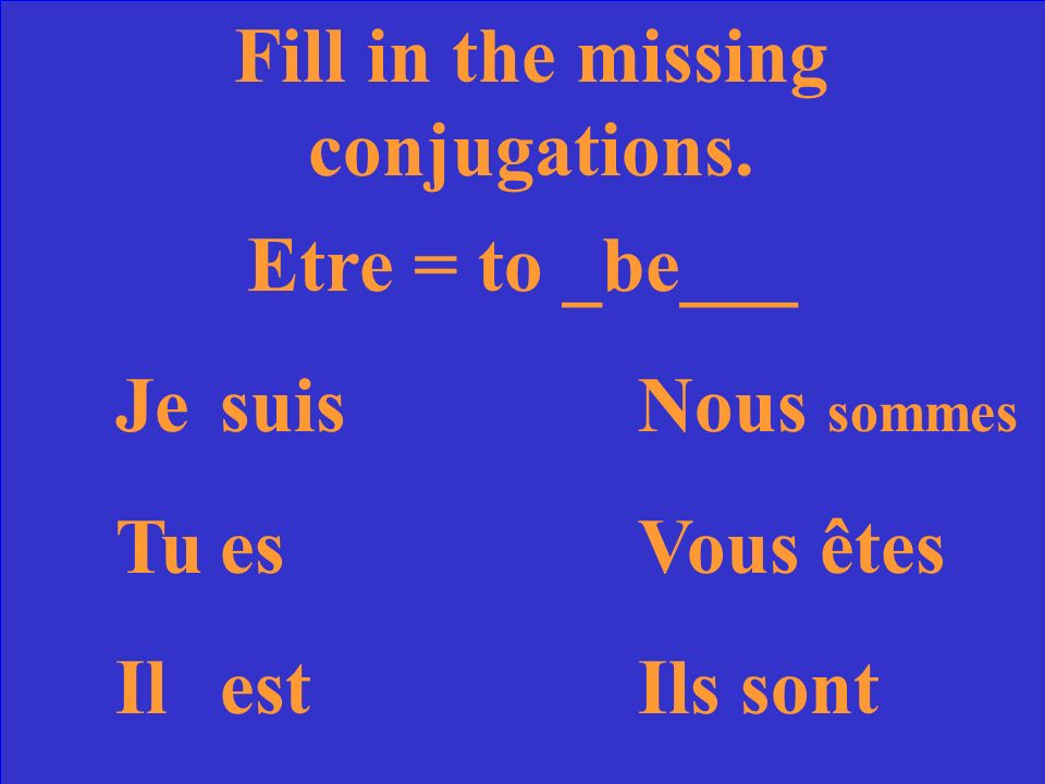 Fill in the missing conjugations. Etre = to ____ JesuisNous TuVous êtes IlIls