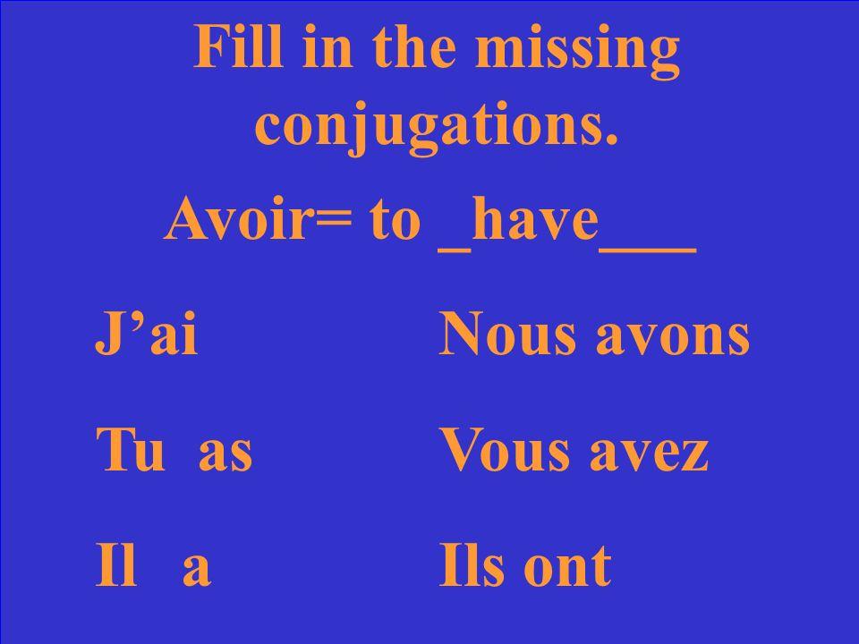 Fill in the missing conjugations. Avoir= to ____ JaiNous TuVous avez IlIls