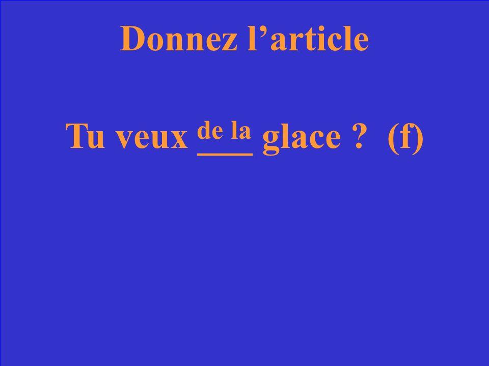 Donnez larticle Tu veux ___ glace ? (f)