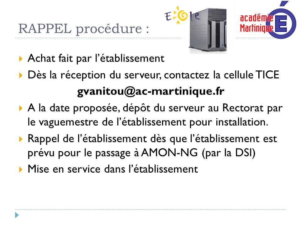 RAPPEL procédure : Achat fait par létablissement Dès la réception du serveur, contactez la cellule TICE gvanitou@ac-martinique.fr A la date proposée,