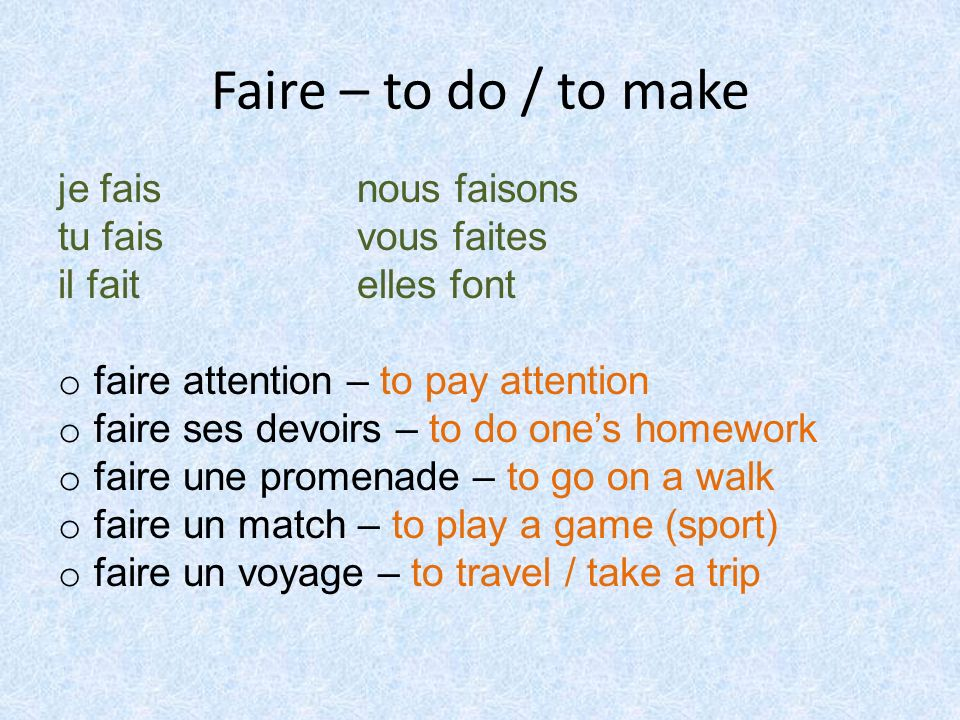 Faire – to do / to make je fais nous faisons tu fais vous faites il fait elles font o faire attention – to pay attention o faire ses devoirs – to do ones homework o faire une promenade – to go on a walk o faire un match – to play a game (sport) o faire un voyage – to travel / take a trip