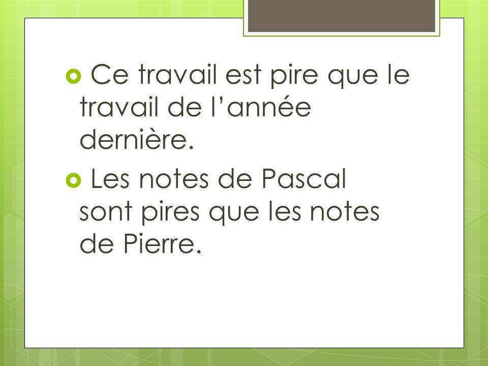 Ce travail est pire que le travail de lannée dernière. Les notes de Pascal sont pires que les notes de Pierre.