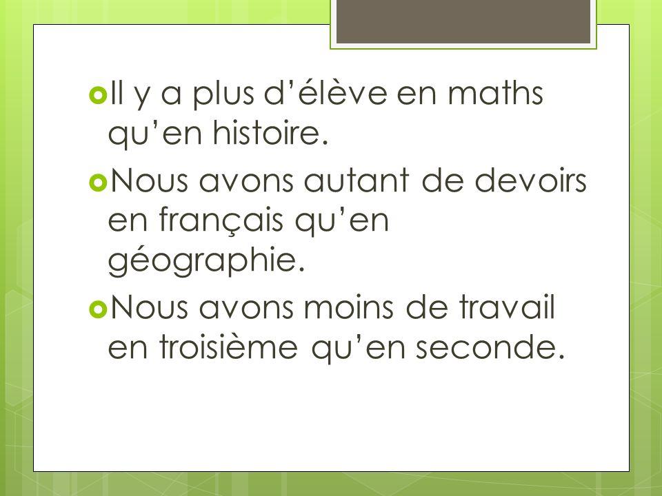 Il y a plus délève en maths quen histoire. Nous avons autant de devoirs en français quen géographie. Nous avons moins de travail en troisième quen sec