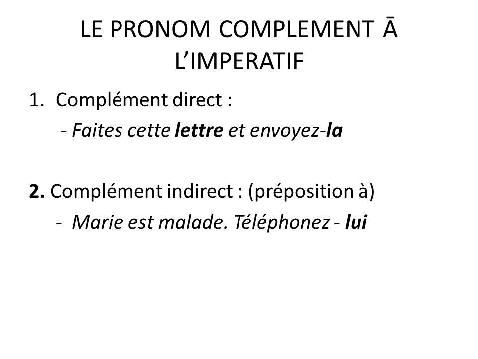 LE PRONOM COMPLEMENT Ā LIMPERATIF 1.Complément direct : - Faites cette lettre et envoyez-la 2. Complément indirect : (préposition à) - Marie est malad