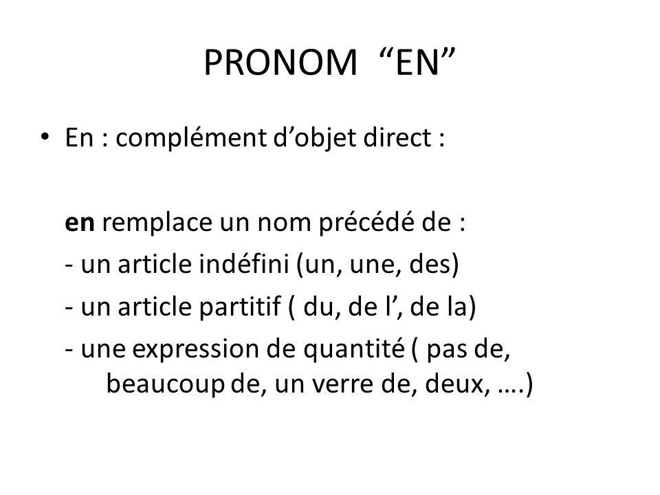 PRONOM EN En : complément dobjet direct : en remplace un nom précédé de : - un article indéfini (un, une, des) - un article partitif ( du, de l, de la) - une expression de quantité ( pas de, beaucoup de, un verre de, deux, ….)