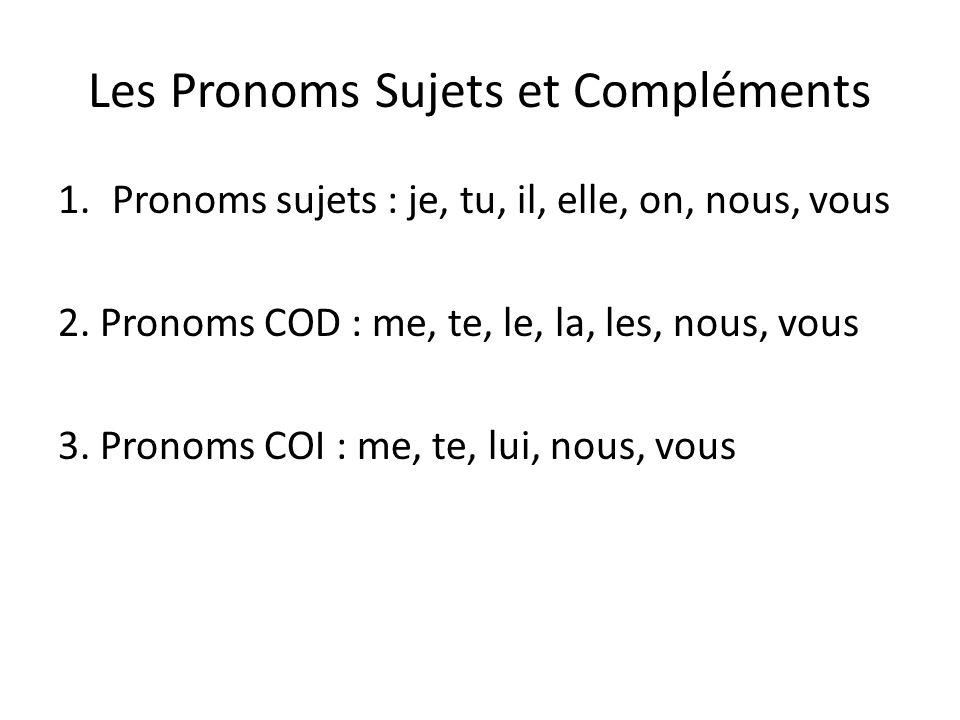 Les Pronoms Sujets et Compléments 1.Pronoms sujets : je, tu, il, elle, on, nous, vous 2. Pronoms COD : me, te, le, la, les, nous, vous 3. Pronoms COI