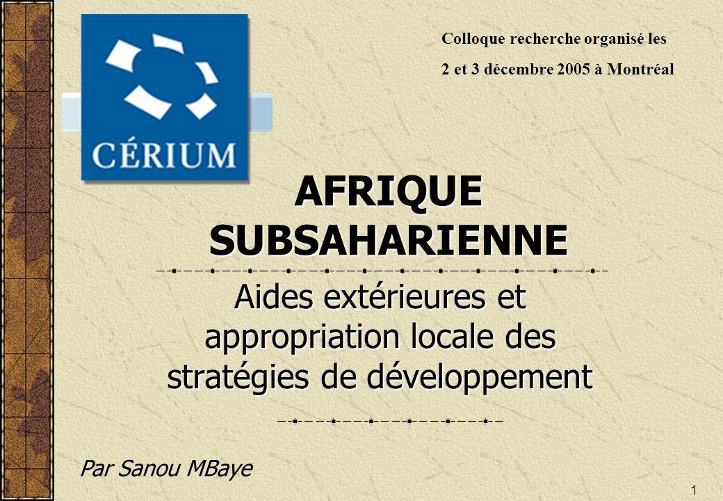 1 AFRIQUE SUBSAHARIENNE Aides extérieures et appropriation locale des stratégies de développement Par Sanou MBaye Colloque recherche organisé les 2 et 3 décembre 2005 à Montréal
