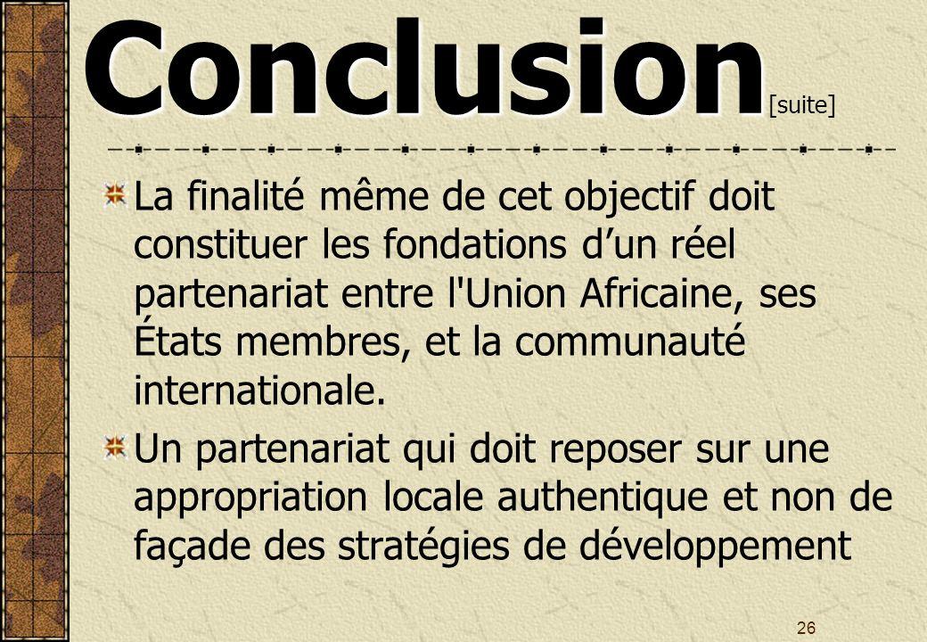 26 Conclusion Conclusion [suite] La finalité même de cet objectif doit constituer les fondations dun réel partenariat entre l Union Africaine, ses États membres, et la communauté internationale.