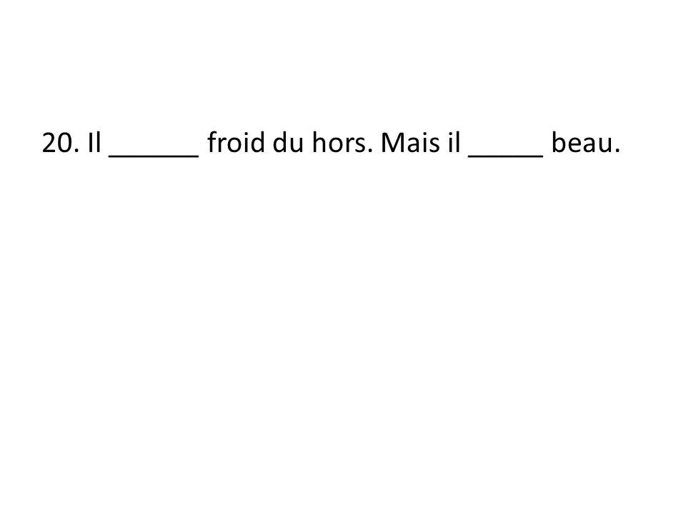 20. Il ______ froid du hors. Mais il _____ beau.