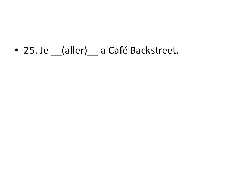 25. Je __(aller)__ a Café Backstreet.