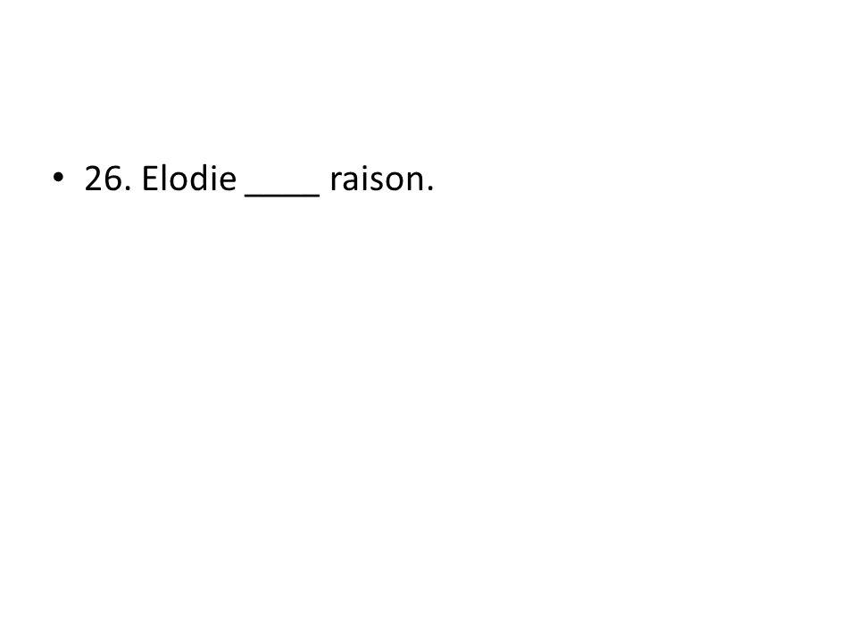 26. Elodie ____ raison.