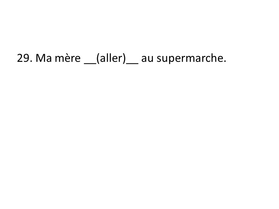 29. Ma mère __(aller)__ au supermarche.