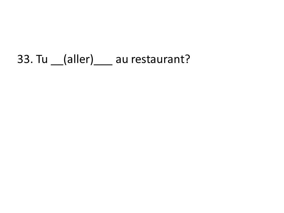 33. Tu __(aller)___ au restaurant