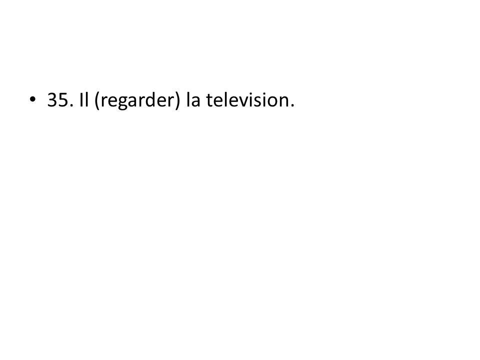 35. Il (regarder) la television.