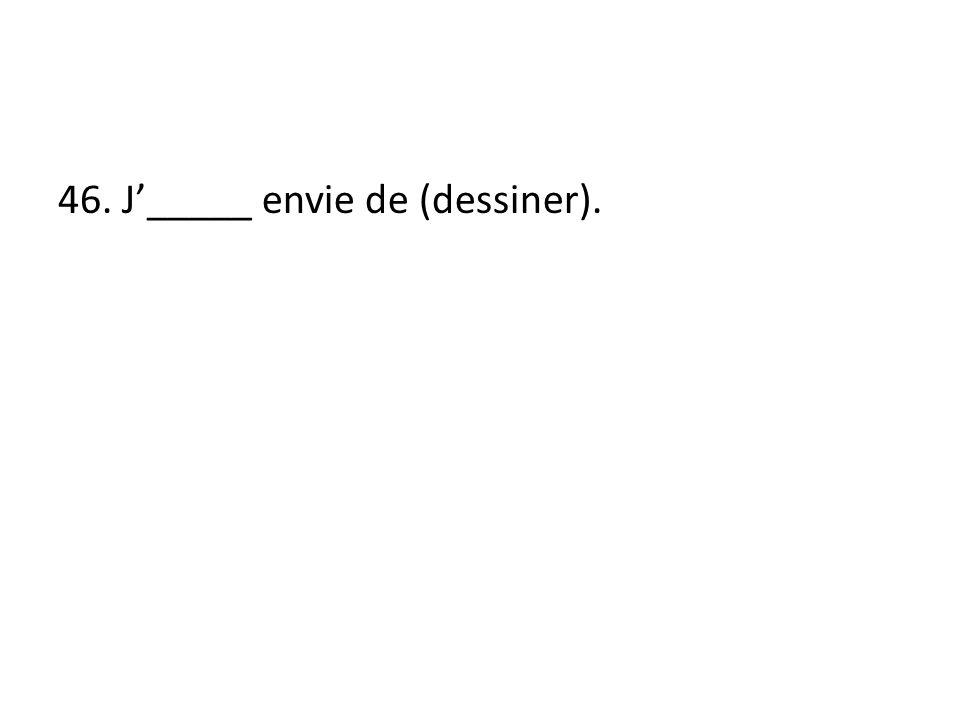 46. J_____ envie de (dessiner).