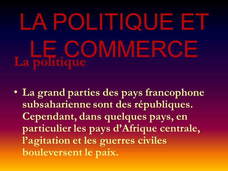 LA POLITIQUE ET LE COMMERCE La politique La grand parties des pays francophone subsaharienne sont des républiques. Cependant, dans quelques pays, en p