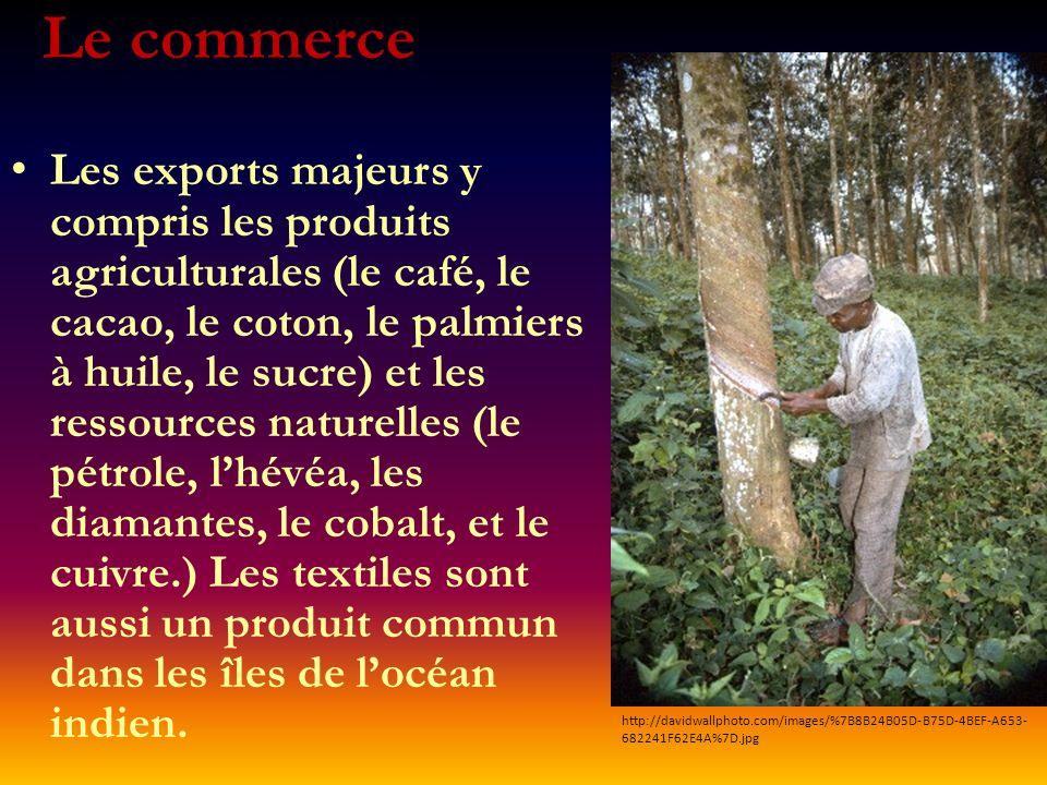 Le commerce Les exports majeurs y compris les produits agriculturales (le café, le cacao, le coton, le palmiers à huile, le sucre) et les ressources naturelles (le pétrole, lhévéa, les diamantes, le cobalt, et le cuivre.) Les textiles sont aussi un produit commun dans les îles de locéan indien.