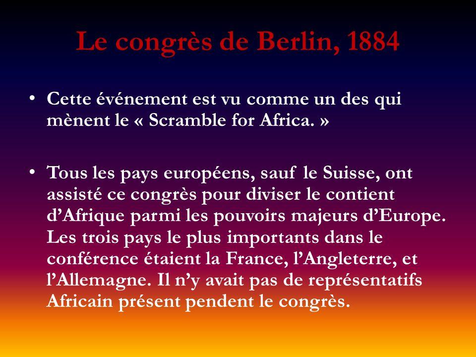 Le congrès de Berlin, 1884 Cette événement est vu comme un des qui mènent le « Scramble for Africa. » Tous les pays européens, sauf le Suisse, ont ass