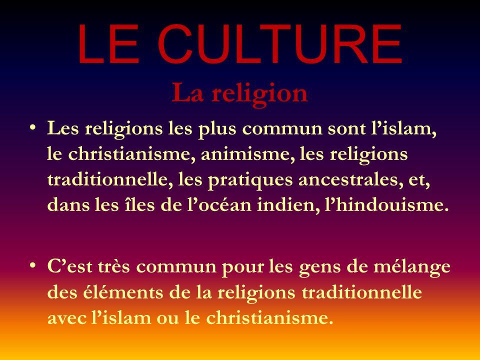 LE CULTURE La religion Les religions les plus commun sont lislam, le christianisme, animisme, les religions traditionnelle, les pratiques ancestrales, et, dans les îles de locéan indien, lhindouisme.