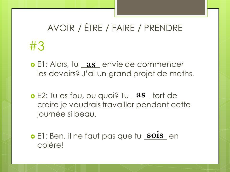 #3 E1: Alors, tu _____ envie de commencer les devoirs.