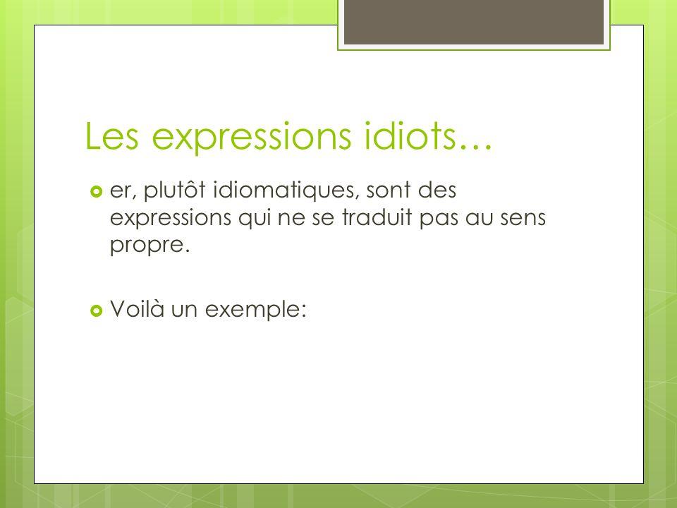 Les expressions idiots… er, plutôt idiomatiques, sont des expressions qui ne se traduit pas au sens propre.