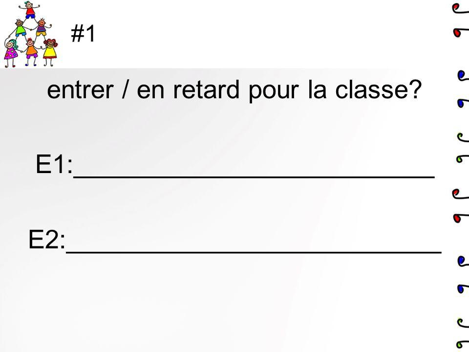 #1 entrer / en retard pour la classe? E1:_________________________ E2:__________________________